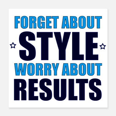 Forget About Style Worry About Results Cool Quote - Poster 16x16