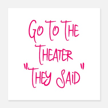 Performance Go To the Theater They Said Funny Quote - Poster 16x16