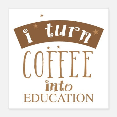 Educated I turn coffee into education - Poster