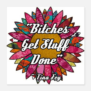 Ceiling Bitches Get Stuff Done Flower - Poster