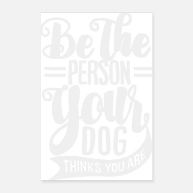 Person be the person your dog thinks you are - Poster 24x36