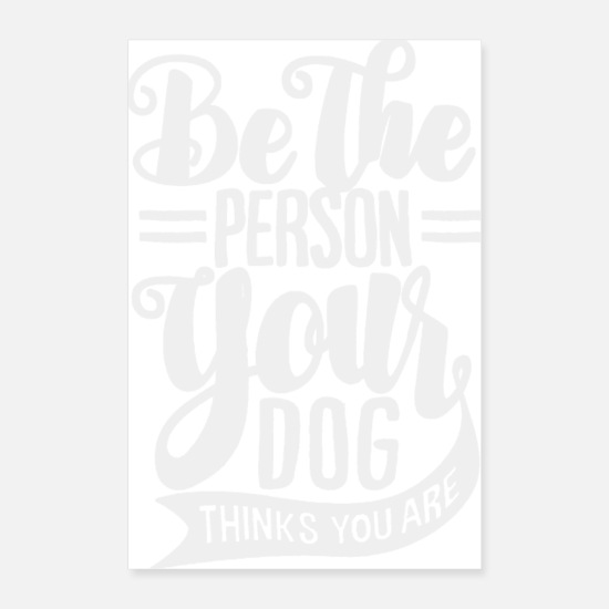 Dog Owner Posters - be the person your dog thinks you are - Posters white
