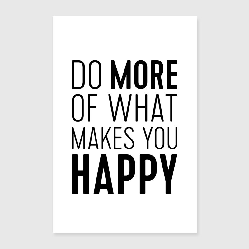 do more of what makes you happy poster spreadshirt. Black Bedroom Furniture Sets. Home Design Ideas