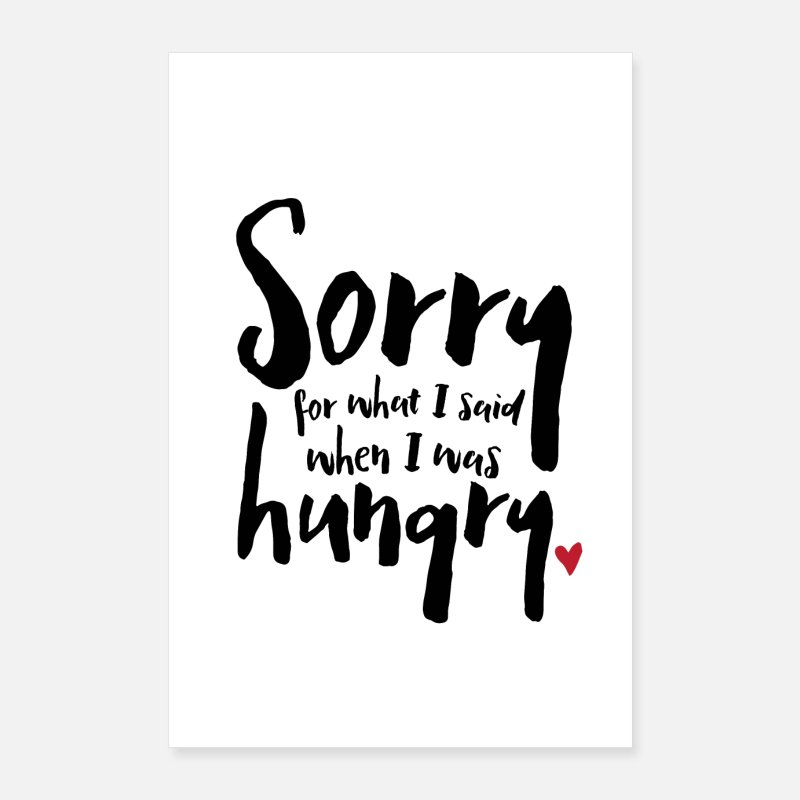 Black And White Posters - Sorry for what I said when I was hungry - Posters white