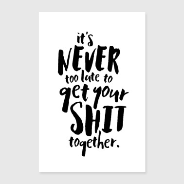 It's Never Too Late To Get Your Shit Together - Poster 24x36