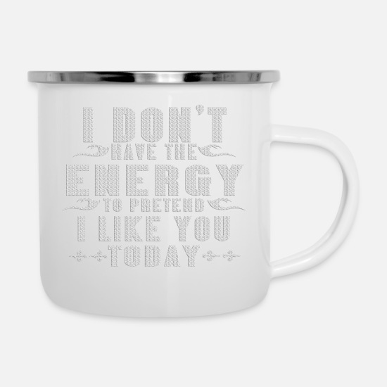 You Mugs & Drinkware - I dont have the energy to pretend I like you today - Enamel Mug white
