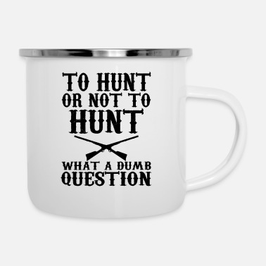 Sarcastic To Hunt Or Not To Hunt, What A Dumb Question - Enamel Mug