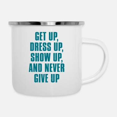 Get Up Dress Up Show Up And Never Give Up - Enamel Mug