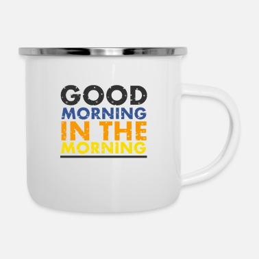 Morning good morning in the morning - Enamel Mug