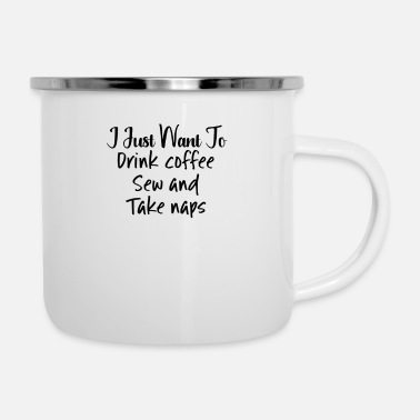 Coffee I Just Want to Drink Coffee Sew Take Naps - Enamel Mug