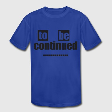 To be continued - Kid's Moisture Wicking Performance T-Shirt