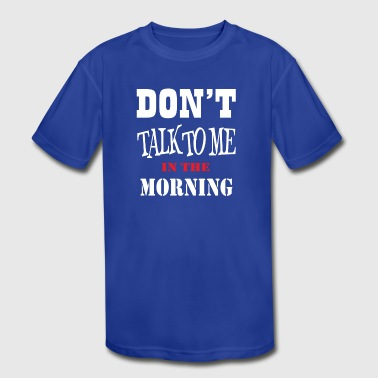 DON T TALK TO ME IN THE MORNING - Kid's Moisture Wicking Performance T-Shirt