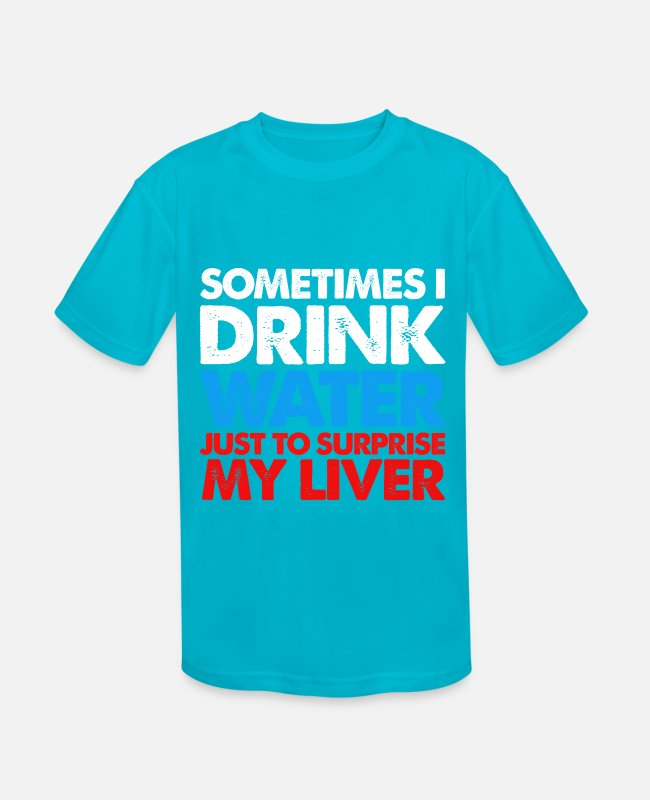 Drunkard T-Shirts - Drink Water To Surprise My Liver Alcohol Alcoholic - Kids' Sport T-Shirt turquoise