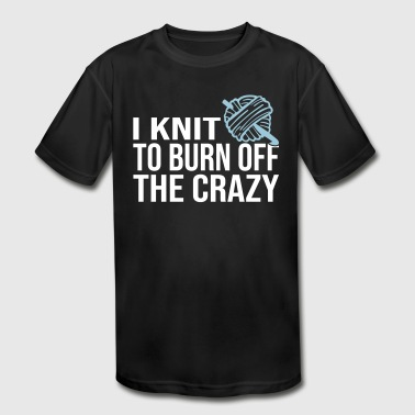 Knit To Burn Off The Crazy - Kid's Moisture Wicking Performance T-Shirt