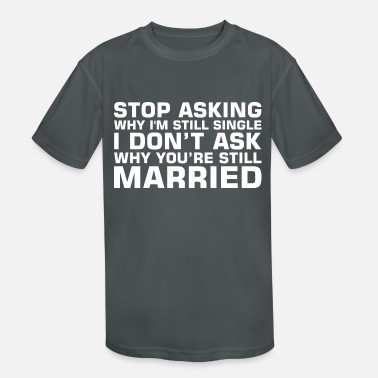 Single Stop Asking Why Im Single Dont Ask Still Married - Kids' Sport T-Shirt