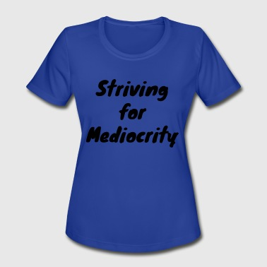 Striving for Mediocrity - Women's Moisture Wicking Performance T-Shirt