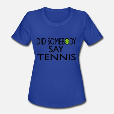 Sayings Tennis did somebody say tennis - Women's Moisture Wicking Performance T-Shirt