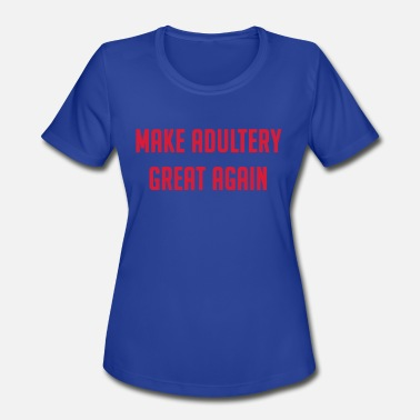 Fucking Cheating MAKE ADULTERY GREAT AGAIN - Women's Moisture Wicking Performance T-Shirt
