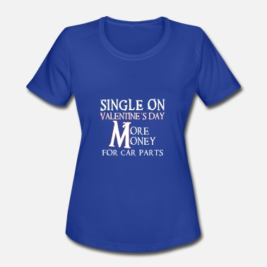 Family Valentines Day Single On Valentines Day-More Money For Car Parts - Women's Sport T-Shirt