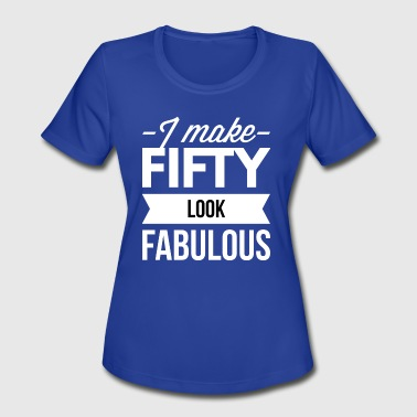 I make 50 look fabulous - Women's Moisture Wicking Performance T-Shirt