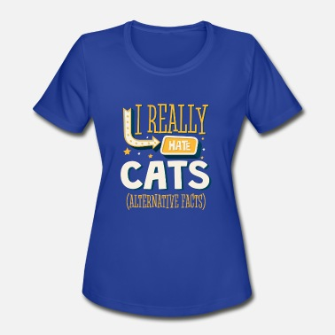 I Hate Cats I REALLY HATE CATS - ALTERNATIVE FACTS - Women's Moisture Wicking Performance T-Shirt