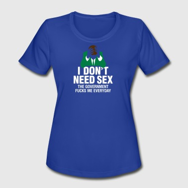 I Dont Need Sex I Don't Need Sex!The Government Fucks Me Every Day - Women's Moisture Wicking Performance T-Shirt