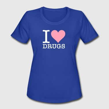 I Love Drugs I Love Drugs! - Women's Moisture Wicking Performance T-Shirt