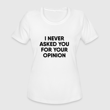 Never asked for your opinion - Women's Moisture Wicking Performance T-Shirt