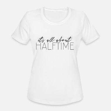 Halftime It's All About Halftime - Women's Moisture Wicking Performance T-Shirt