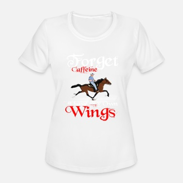 Speedrackinghorseworld Forget Caffeine I have my own Wings - Women's Moisture Wicking Performance T-Shirt