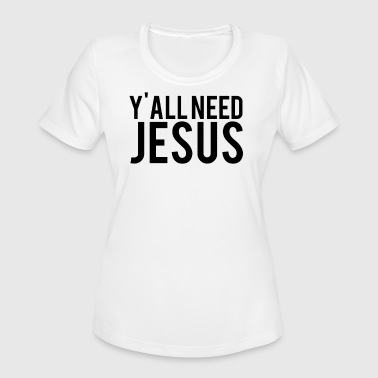 Y All Need Jesus - Women's Moisture Wicking Performance T-Shirt