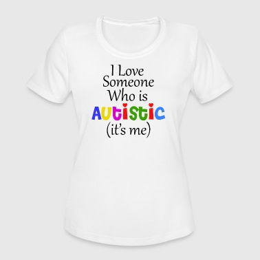 I Love Someone Autistic I LOVE SOMEONE WHO IS AUTISTIC IT'S ME - Women's Moisture Wicking Performance T-Shirt