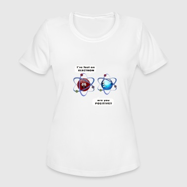 Are You Positive Electron I've Lost an Electron Are you Positive? - Women's Moisture Wicking Performance T-Shirt