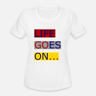 life goes on - Women's Moisture Wicking Performance T-Shirt