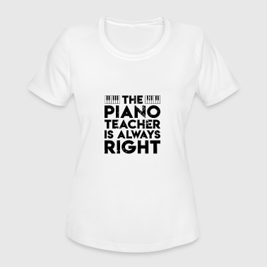 Gift For A Piano Teacher Funny Piano Teacher Is Right piano teachers - Women's Moisture Wicking Performance T-Shirt