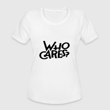 who cares? - Women's Moisture Wicking Performance T-Shirt