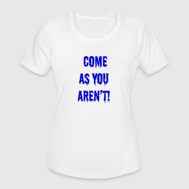 Come as you aren t - Women's Moisture Wicking Performance T-Shirt