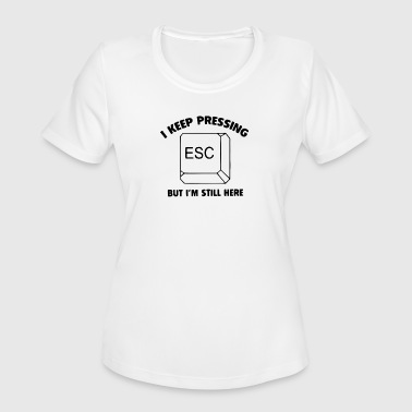I Keep Pressing i keep pressing esc but im still here - Women's Moisture Wicking Performance T-Shirt