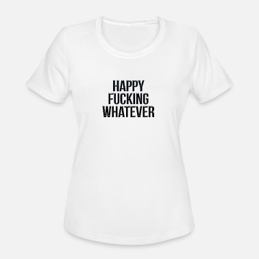 Fuck Happiness Happy fucking whatever - Women's Moisture Wicking Performance T-Shirt