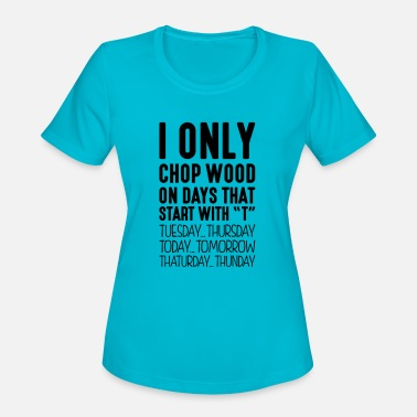 Wood i only chop wood on days that start with - Women's Sport T-Shirt