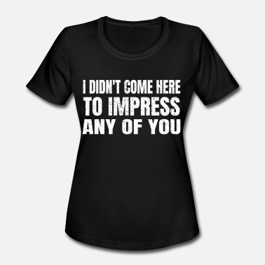 Impress I didn't come here to impress any of you T-Shirt - Women's Sport T-Shirt
