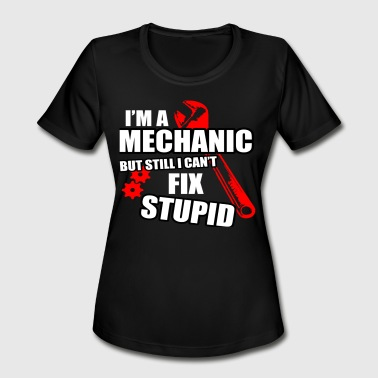 Cant Fix It A MECHANIC CANT FIX STUPID - Women's Moisture Wicking Performance T-Shirt