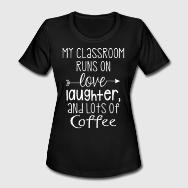 my classroom run on love laughter and lots of coff - Women's Moisture Wicking Performance T-Shirt