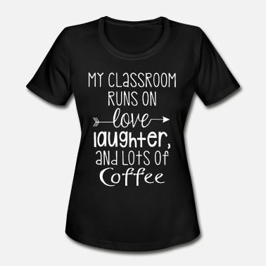 Queen Of My Classroom my classroom run on love laughter and lots of coff - Women's Moisture Wicking Performance T-Shirt