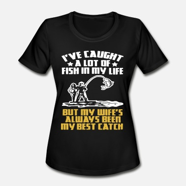 Caught Ive caught a lot of fish in my life but my wifes a - Women's Moisture Wicking Performance T-Shirt