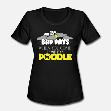 Poodle Apparel Funny Poodle Design There Are No Bad Days When You come Home To A Poodle - Women's Moisture Wicking Performance T-Shirt