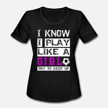 Girl I know i play like a girl try to keep Soccer Shirt - Women's Sport T-Shirt
