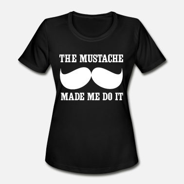 Mustache Jokes Mustache - The mustache made me do it - Women's Moisture Wicking Performance T-Shirt