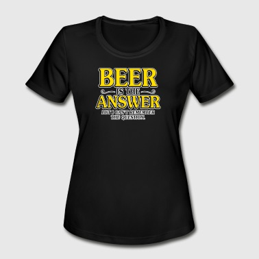 Answers Jokes Beer Is The Answer - Women's Moisture Wicking Performance T-Shirt