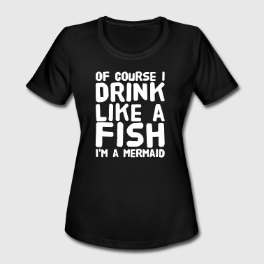 I Drink Like A Fish of course i drink like a fish i'm a mermaid - Women's Moisture Wicking Performance T-Shirt